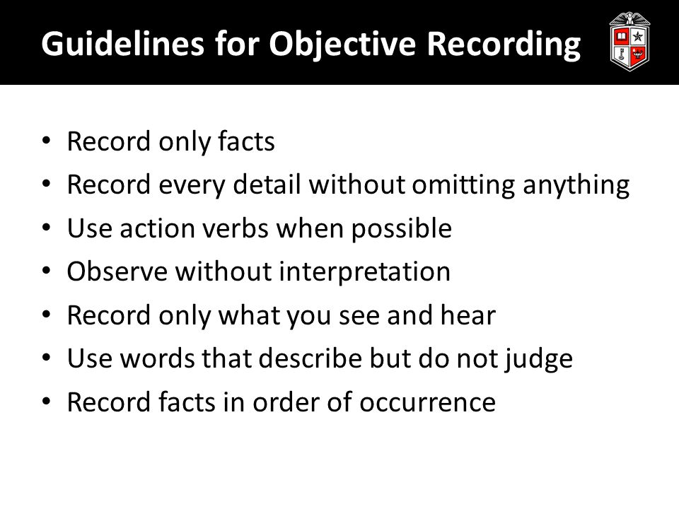 Guidelines for Objective Recording Record only facts Record every detail without omitting anything Use action verbs when possible Observe without inte