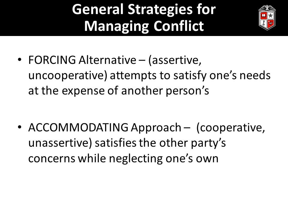 FORCING Alternative – (assertive, uncooperative) attempts to satisfy one's needs at the expense of another person's ACCOMMODATING Approach – (cooperative, unassertive) satisfies the other party's concerns while neglecting one's own General Strategies for Managing Conflict