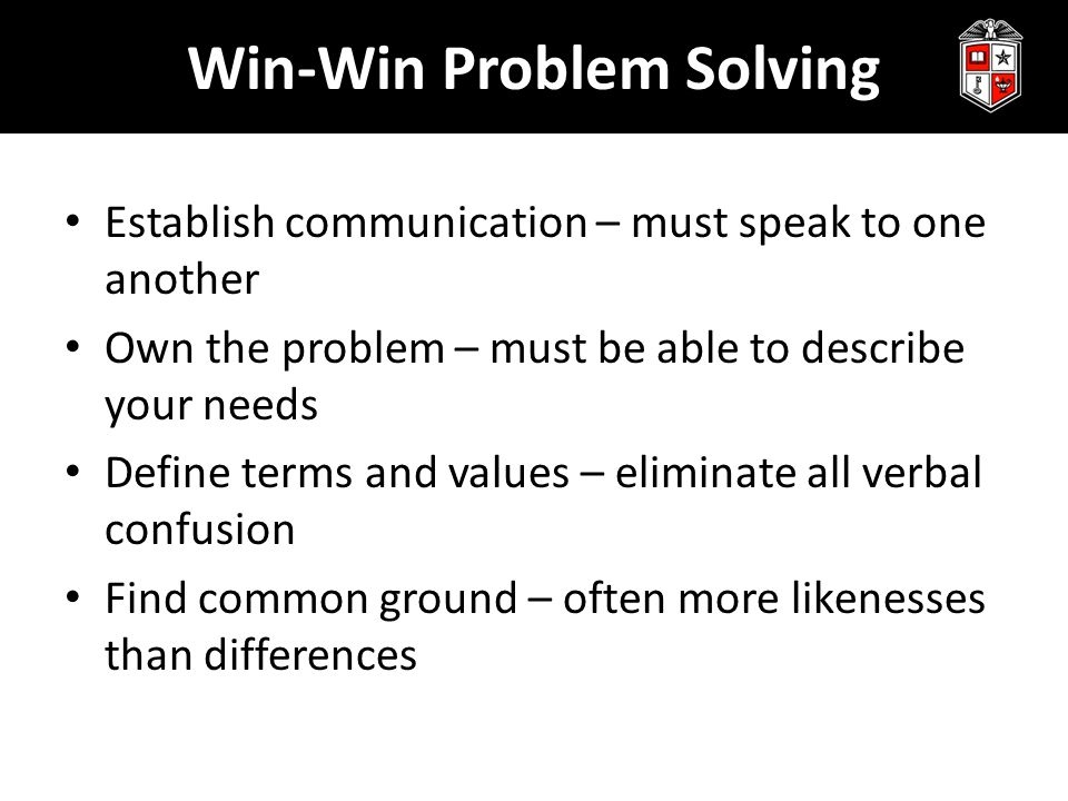 Win-Win Problem Solving Establish communication – must speak to one another Own the problem – must be able to describe your needs Define terms and values – eliminate all verbal confusion Find common ground – often more likenesses than differences