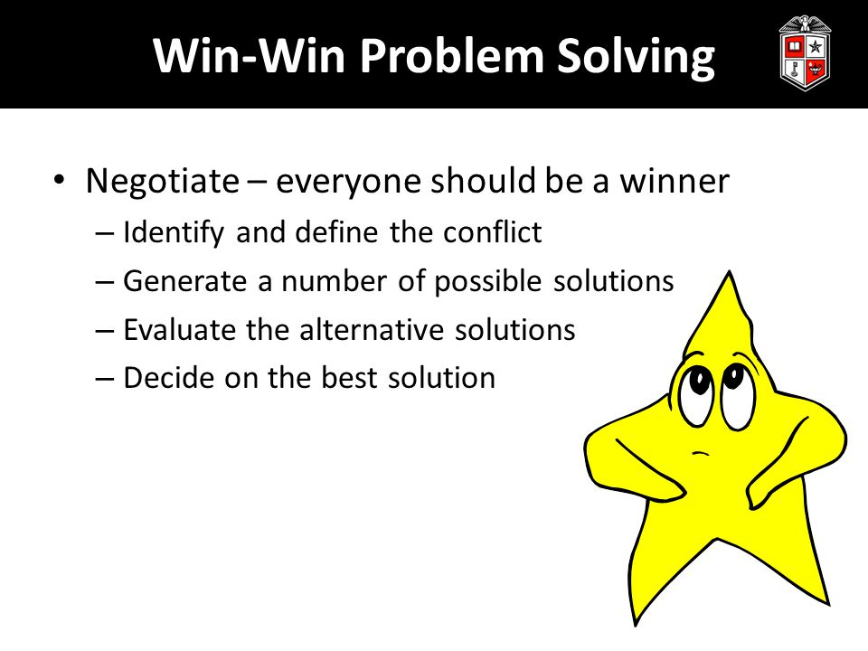Win-Win Problem Solving Negotiate – everyone should be a winner – Identify and define the conflict – Generate a number of possible solutions – Evaluate the alternative solutions – Decide on the best solution