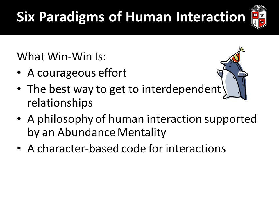 What Win-Win Is: A courageous effort The best way to get to interdependent relationships A philosophy of human interaction supported by an Abundance Mentality A character-based code for interactions Six Paradigms of Human Interaction