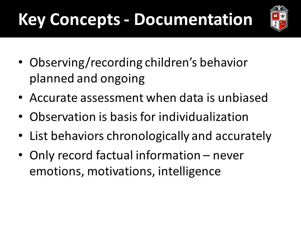 Key Concepts - Documentation Observing/recording children's behavior planned and ongoing Accurate assessment when data is unbiased Observation is basi