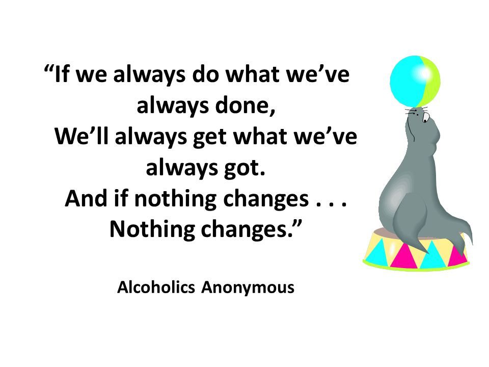 """""""If we always do what we've always done, We'll always get what we've always got. And if nothing changes... Nothing changes."""" Alcoholics Anonymous"""