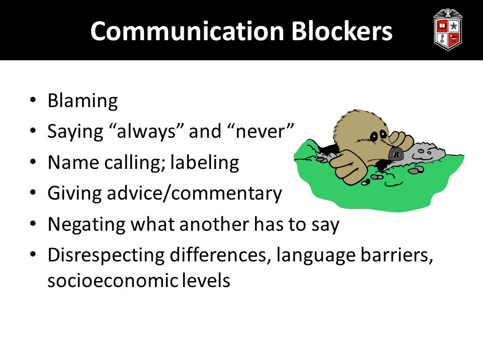 """Communication Blockers Blaming Saying """"always"""" and """"never"""" Name calling; labeling Giving advice/commentary Negating what another has to say Disrespect"""