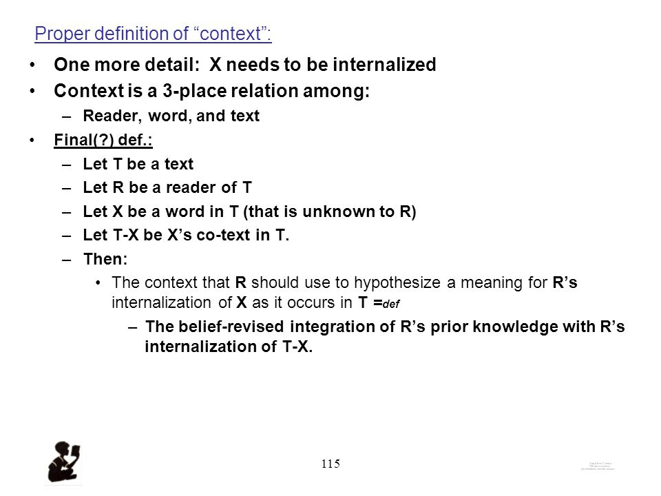 114 Proper definition of context : The context that reader R should use to hypothesize a meaning for R's internalization of unknown word X as it occurs in text T = def –The belief-revised integration of R's prior knowledge with R's internalization of the co-text T–X.