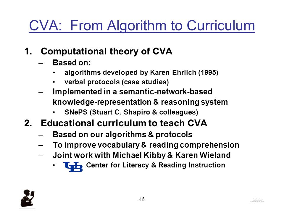 47 Definition of CVA C ontextual V ocabulary A cquisition = def the acquisition of word meanings from text – incidental – deliberate by reasoning about –contextual clues –background knowledge (linguistic, factual, commonsense) Including hypotheses from prior encounters (if any) with the word without external sources of help –No dictionaries –No people