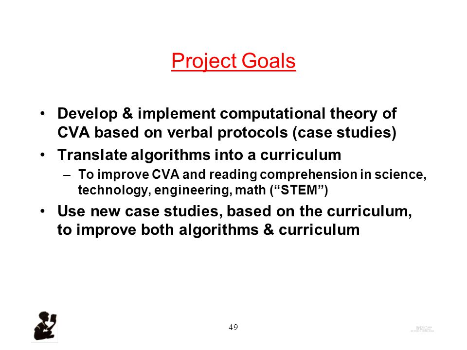 48 CVA: From Algorithm to Curriculum 1.Computational theory of CVA –Based on: algorithms developed by Karen Ehrlich (1995) verbal protocols (case studies) –Implemented in a semantic-network-based knowledge-representation & reasoning system SNePS (Stuart C.