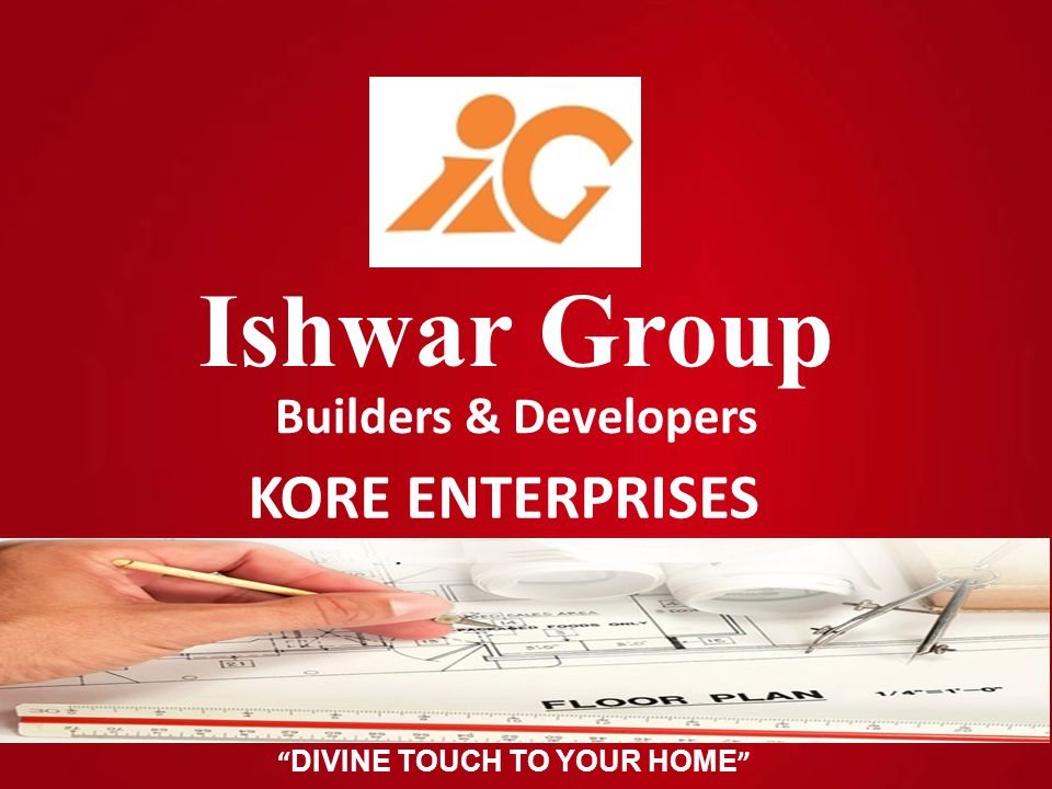 DIVINE TOUCH TO YOUR HOME Ishwar Group Builders & Developers KORE ENTERPRISES