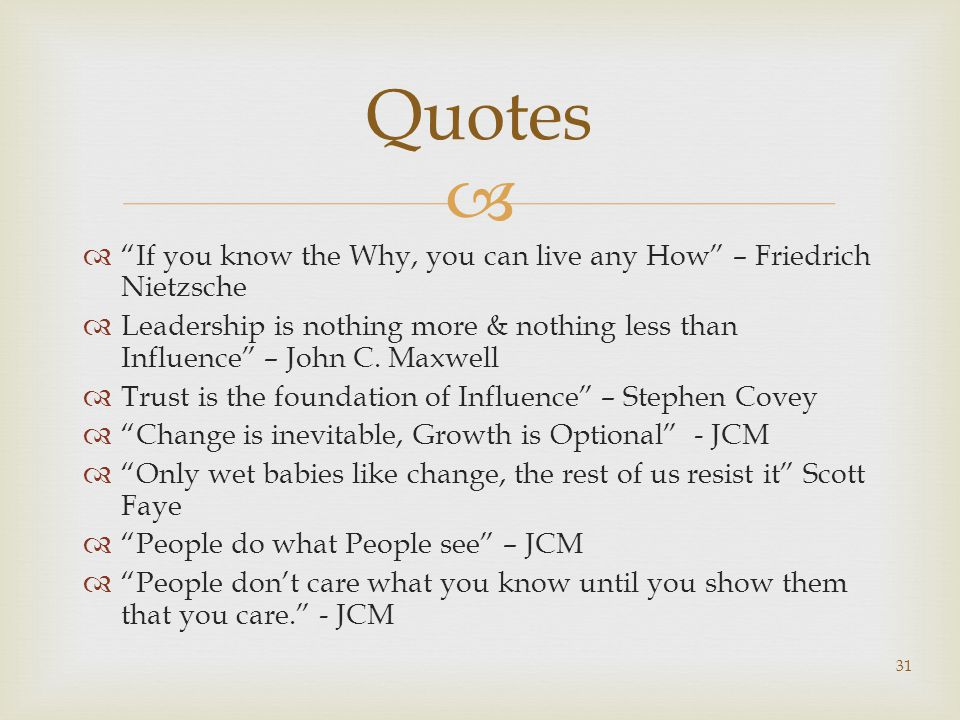  Quotes  If you know the Why, you can live any How – Friedrich Nietzsche  Leadership is nothing more & nothing less than Influence – John C.