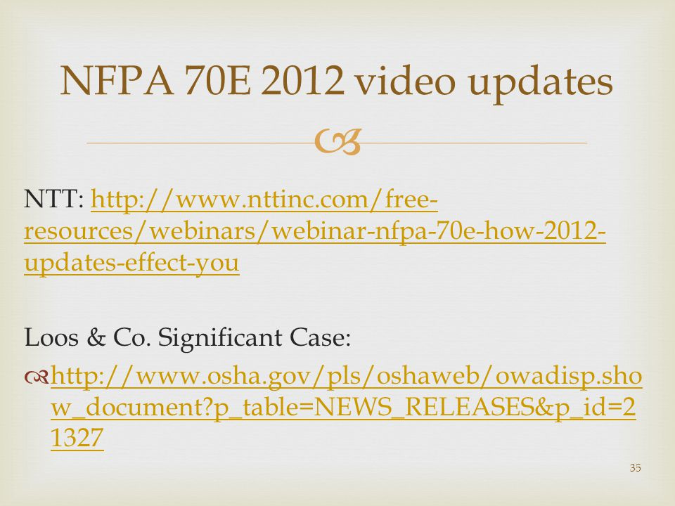  NFPA 70E 2012 video updates NTT: http://www.nttinc.com/free- resources/webinars/webinar-nfpa-70e-how-2012- updates-effect-youhttp://www.nttinc.com/free- resources/webinars/webinar-nfpa-70e-how-2012- updates-effect-you Loos & Co.