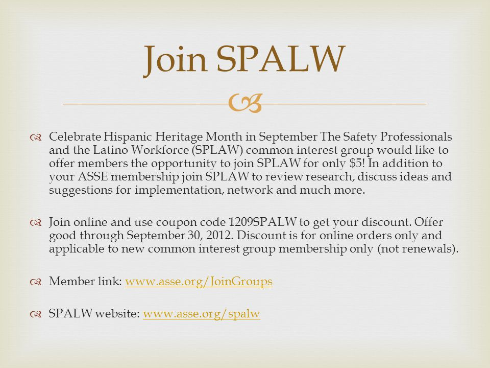  Join SPALW  Celebrate Hispanic Heritage Month in September The Safety Professionals and the Latino Workforce (SPLAW) common interest group would like to offer members the opportunity to join SPLAW for only $5.
