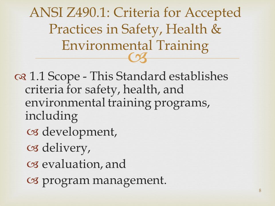  ANSI Z490.1: Criteria for Accepted Practices in Safety, Health & Environmental Training  1.1 Scope - This Standard establishes criteria for safety, health, and environmental training programs, including  development,  delivery,  evaluation, and  program management.
