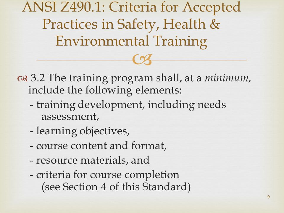  ANSI Z490.1: Criteria for Accepted Practices in Safety, Health & Environmental Training  3.2 The training program shall, at a minimum, include the following elements: - training development, including needs assessment, - learning objectives, - course content and format, - resource materials, and - criteria for course completion (see Section 4 of this Standard) 9
