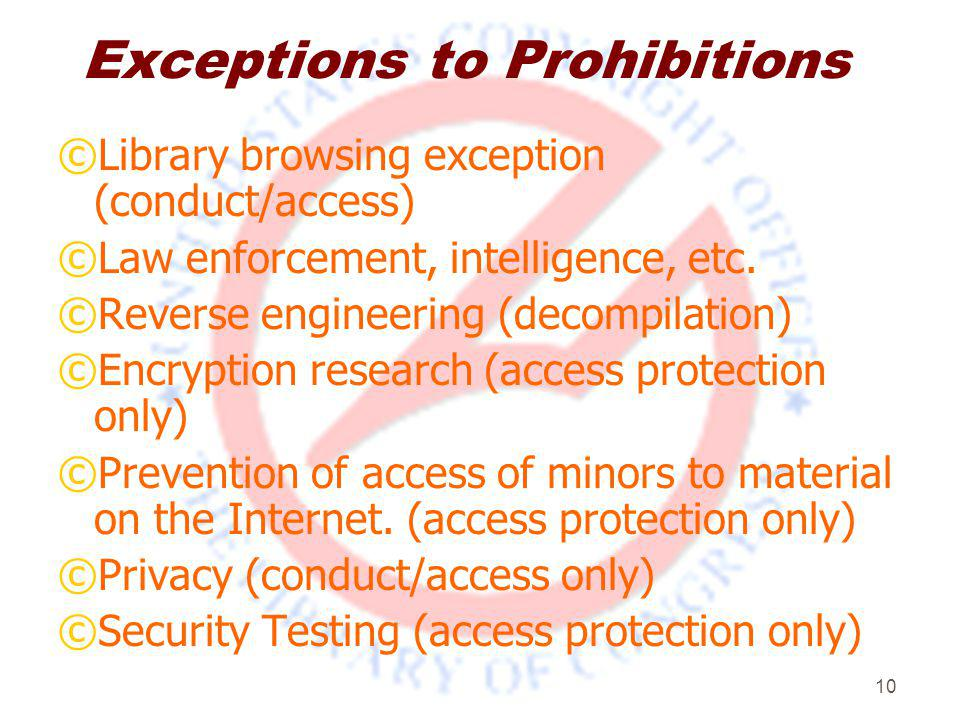 10 Exceptions to Prohibitions ©Library browsing exception (conduct/access) ©Law enforcement, intelligence, etc.