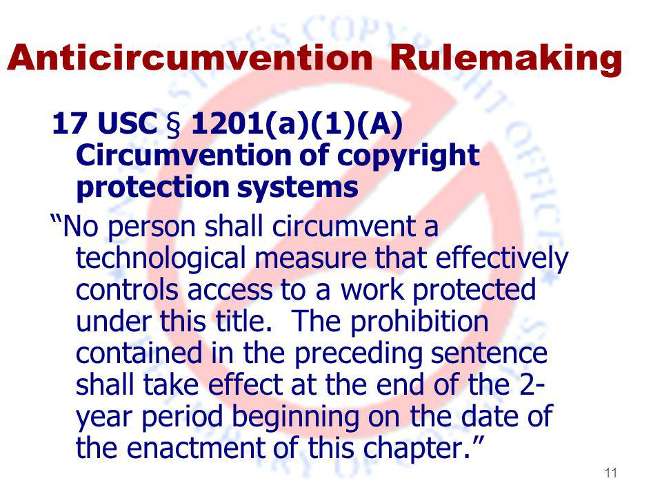 11 Anticircumvention Rulemaking 17 USC § 1201(a)(1)(A) Circumvention of copyright protection systems No person shall circumvent a technological measure that effectively controls access to a work protected under this title.