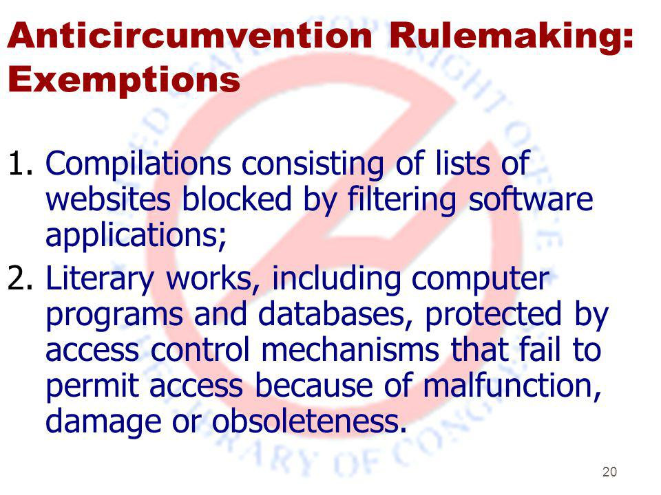 20 Anticircumvention Rulemaking: Exemptions 1.Compilations consisting of lists of websites blocked by filtering software applications; 2.Literary works, including computer programs and databases, protected by access control mechanisms that fail to permit access because of malfunction, damage or obsoleteness.