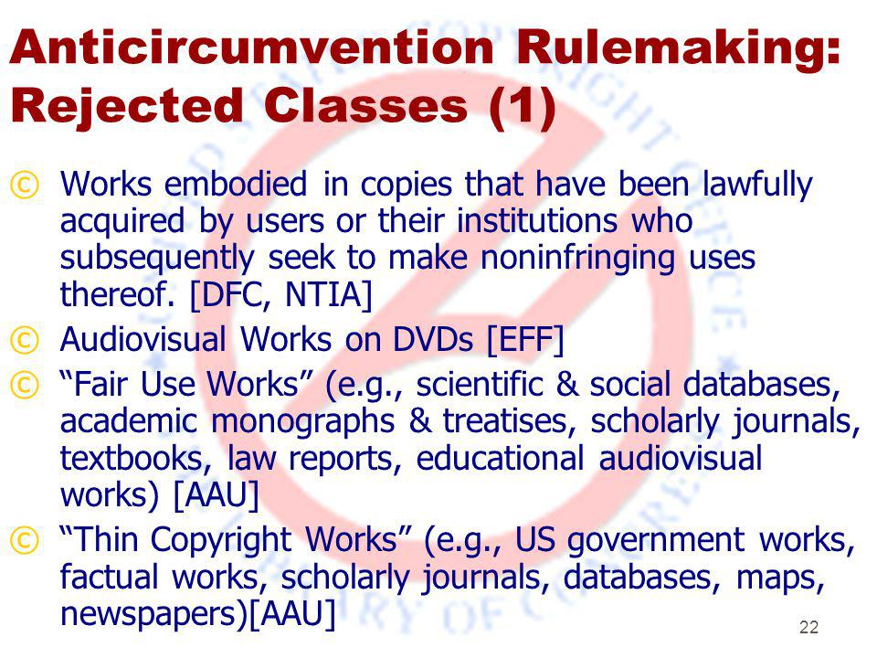 22 Anticircumvention Rulemaking: Rejected Classes (1) ©Works embodied in copies that have been lawfully acquired by users or their institutions who subsequently seek to make noninfringing uses thereof.