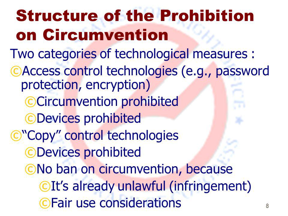 8 Structure of the Prohibition on Circumvention Two categories of technological measures : ©Access control technologies (e.g., password protection, encryption) ©Circumvention prohibited ©Devices prohibited © Copy control technologies ©Devices prohibited ©No ban on circumvention, because ©It's already unlawful (infringement) ©Fair use considerations