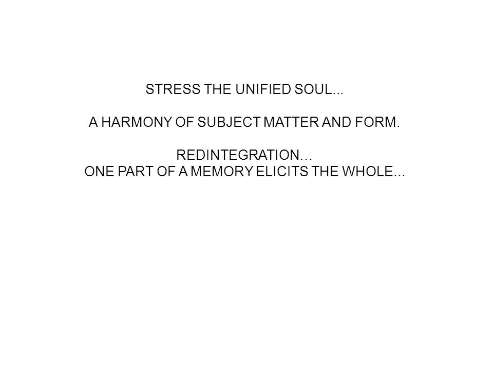 STRESS THE UNIFIED SOUL... A HARMONY OF SUBJECT MATTER AND FORM. REDINTEGRATION… ONE PART OF A MEMORY ELICITS THE WHOLE...
