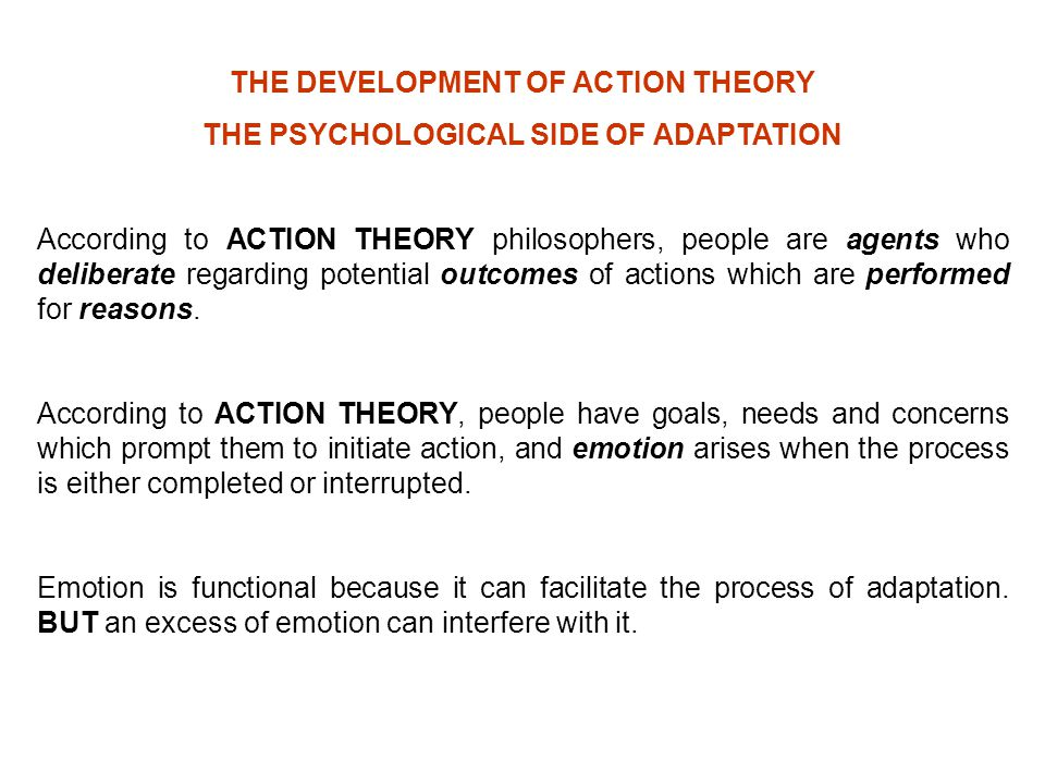 THE DEVELOPMENT OF ACTION THEORY THE PSYCHOLOGICAL SIDE OF ADAPTATION According to ACTION THEORY philosophers, people are agents who deliberate regard