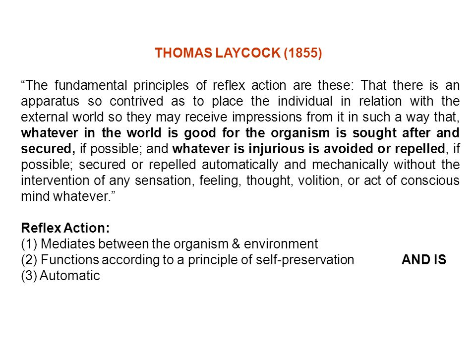 "THOMAS LAYCOCK (1855) ""The fundamental principles of reflex action are these: That there is an apparatus so contrived as to place the individual in re"