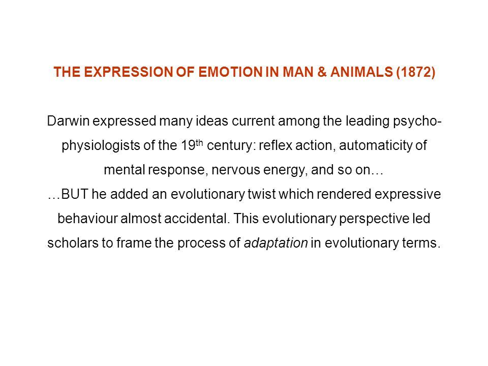 THE EXPRESSION OF EMOTION IN MAN & ANIMALS (1872) Darwin expressed many ideas current among the leading psycho- physiologists of the 19 th century: re