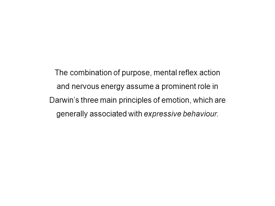 The combination of purpose, mental reflex action and nervous energy assume a prominent role in Darwin's three main principles of emotion, which are ge