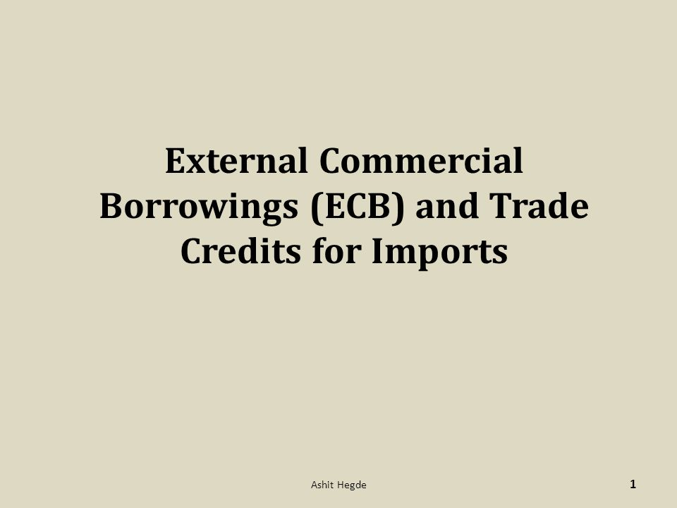 External Commercial Borrowings (ECB) and Trade Credits for Imports 1 Ashit Hegde