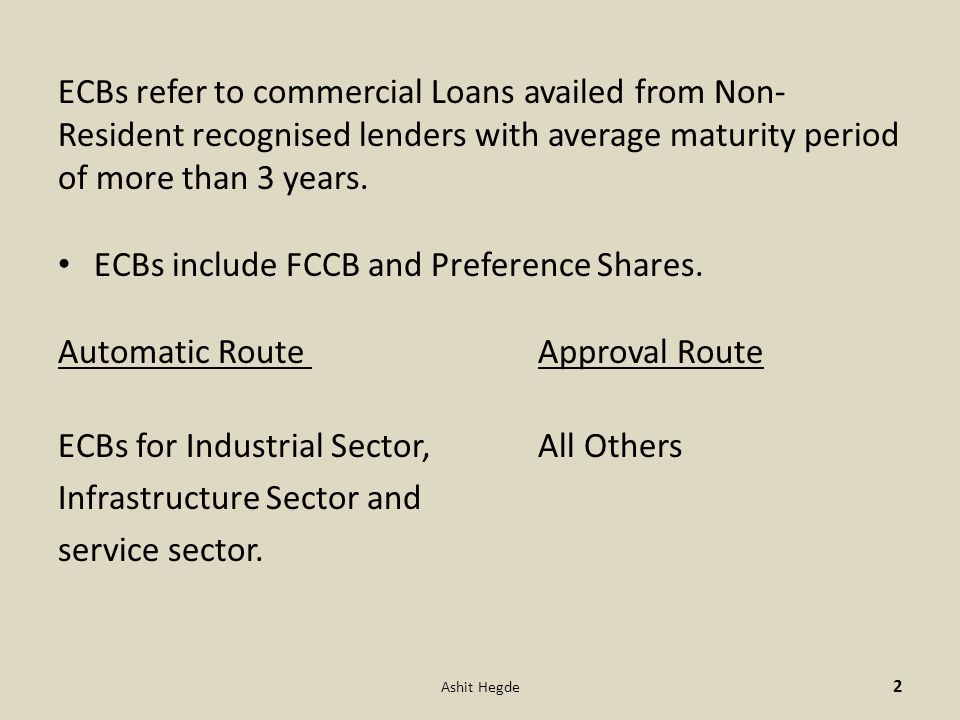 ECBs refer to commercial Loans availed from Non- Resident recognised lenders with average maturity period of more than 3 years.