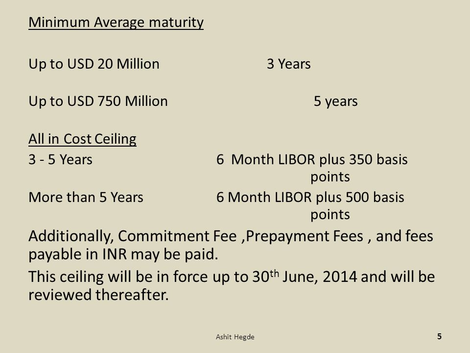 Minimum Average maturity Up to USD 20 Million 3 Years Up to USD 750 Million 5 years All in Cost Ceiling 3 - 5 Years6 Month LIBOR plus 350 basis points More than 5 Years 6 Month LIBOR plus 500 basis points Additionally, Commitment Fee,Prepayment Fees, and fees payable in INR may be paid.
