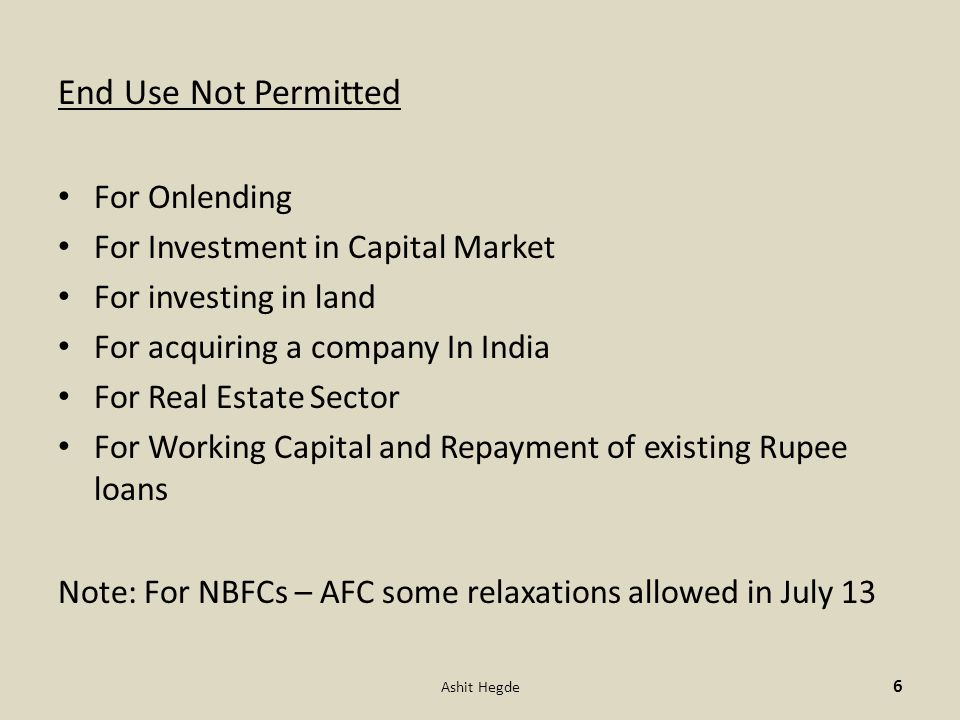 End Use Not Permitted For Onlending For Investment in Capital Market For investing in land For acquiring a company In India For Real Estate Sector For Working Capital and Repayment of existing Rupee loans Note: For NBFCs – AFC some relaxations allowed in July 13 6 Ashit Hegde