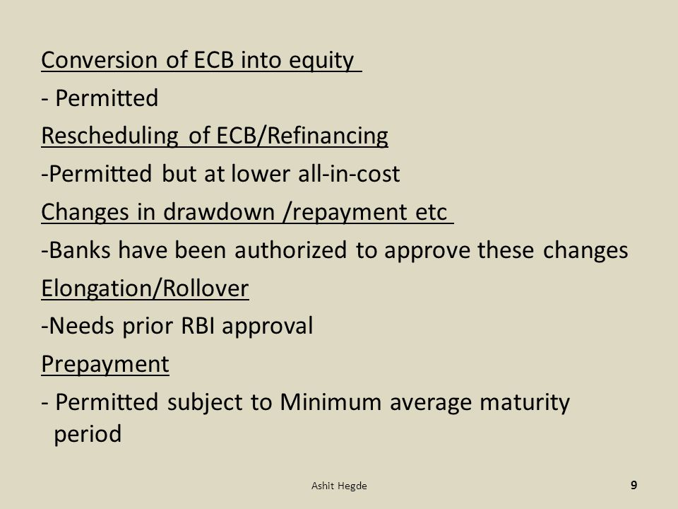 Conversion of ECB into equity - Permitted Rescheduling of ECB/Refinancing -Permitted but at lower all-in-cost Changes in drawdown /repayment etc -Banks have been authorized to approve these changes Elongation/Rollover -Needs prior RBI approval Prepayment - Permitted subject to Minimum average maturity period 9 Ashit Hegde