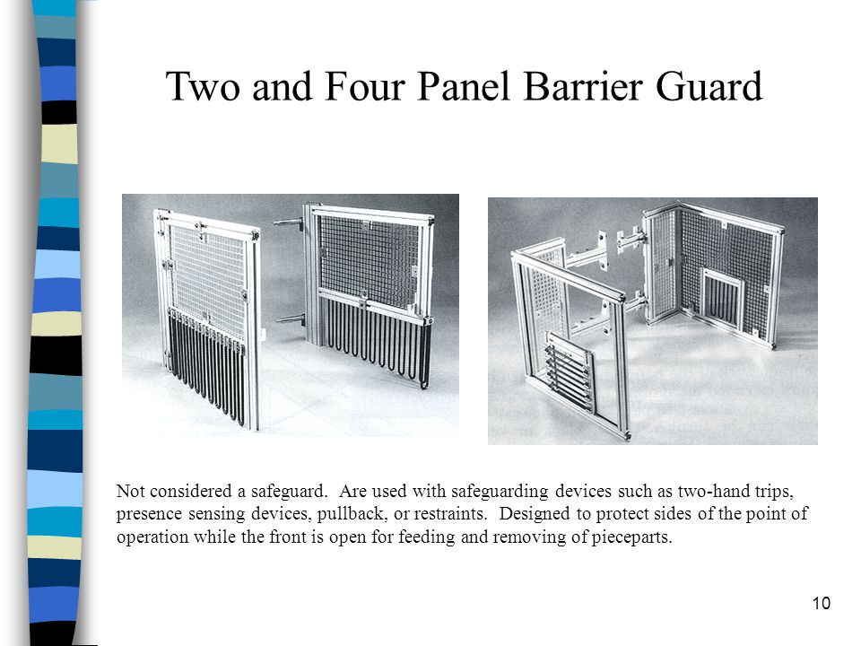 10 Two and Four Panel Barrier Guard Not considered a safeguard. Are used with safeguarding devices such as two-hand trips, presence sensing devices, p