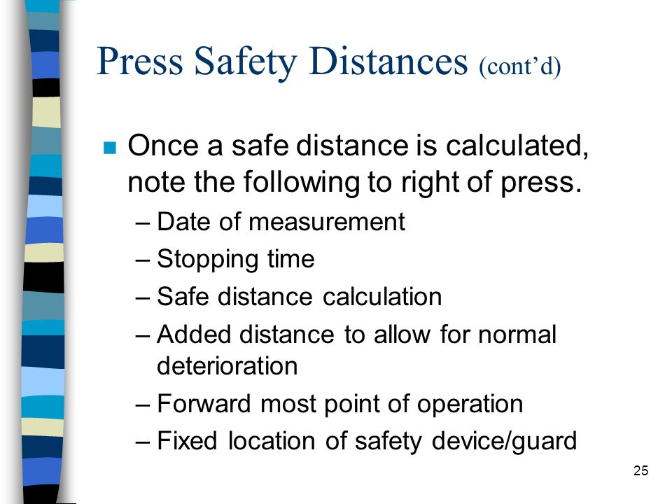 25 Press Safety Distances (cont'd) n Once a safe distance is calculated, note the following to right of press. –Date of measurement –Stopping time –Sa