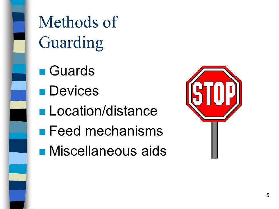 5 Methods of Guarding n Guards n Devices n Location/distance n Feed mechanisms n Miscellaneous aids