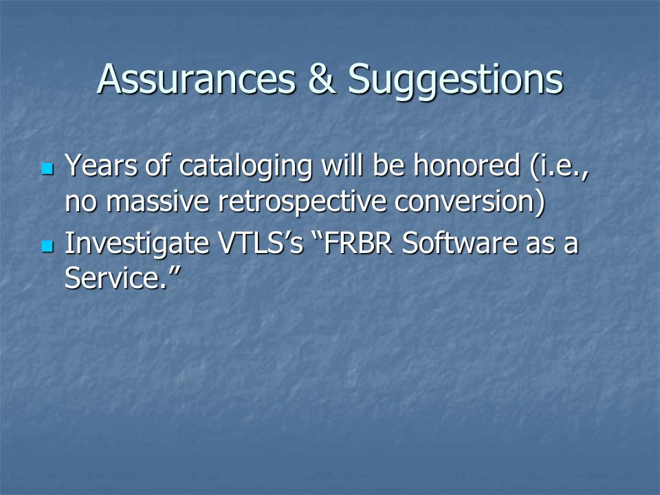 Assurances & Suggestions Years of cataloging will be honored (i.e., no massive retrospective conversion) Years of cataloging will be honored (i.e., no massive retrospective conversion) Investigate VTLS's FRBR Software as a Service. Investigate VTLS's FRBR Software as a Service.