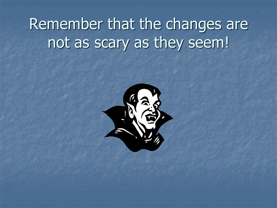 Remember that the changes are not as scary as they seem!