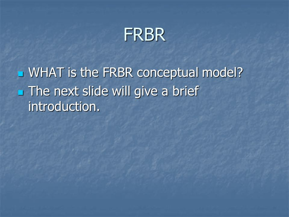 FRBR The next slide will give a brief introduction. The next slide will give a brief introduction.