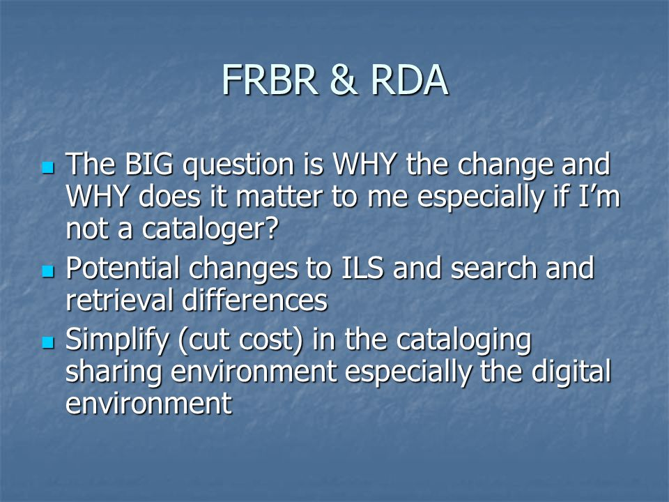 FRBR & RDA The BIG question is WHY the change and WHY does it matter to me especially if I'm not a cataloger.