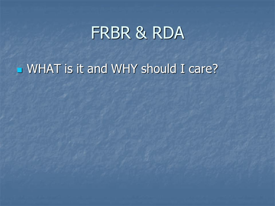 FRBR & RDA WHAT is it and WHY should I care WHAT is it and WHY should I care