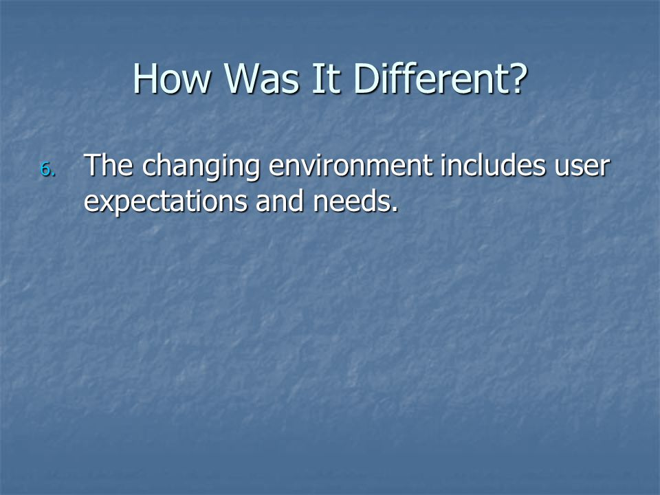 How Was It Different 6. The changing environment includes user expectations and needs.