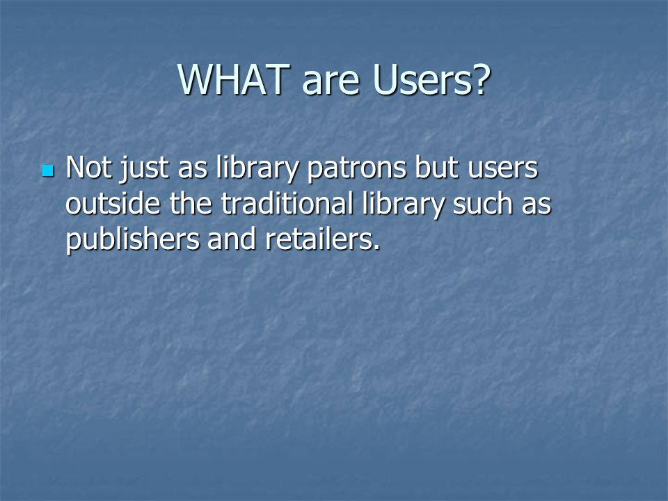 Not just as library patrons but users outside the traditional library such as publishers and retailers.