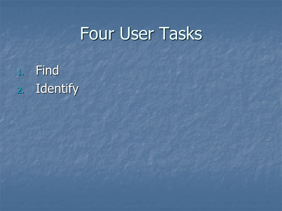 Four User Tasks 1. Find 2. Identify