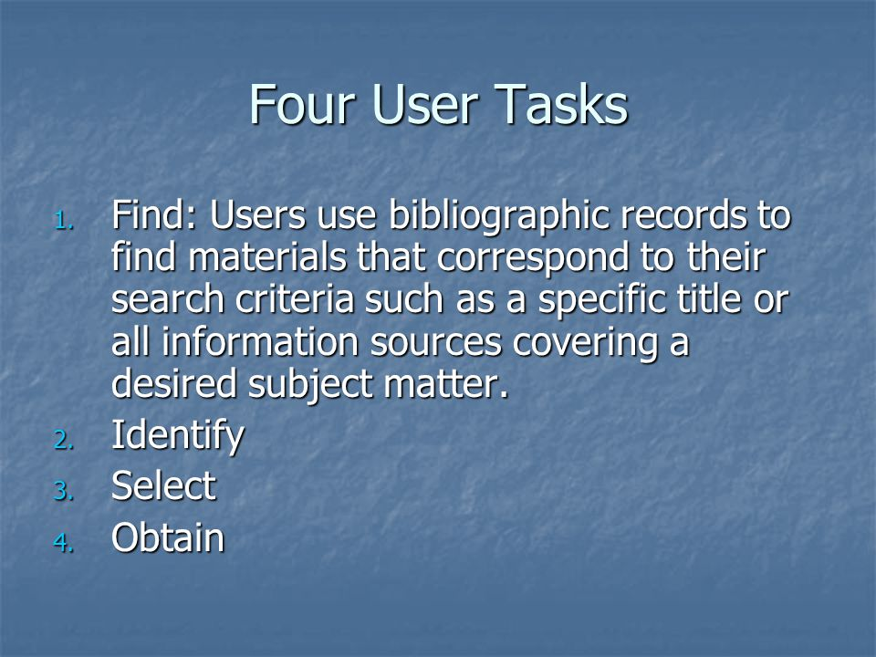 Four User Tasks 1. Find: Users use bibliographic records to find materials that correspond to their search criteria such as a specific title or all in
