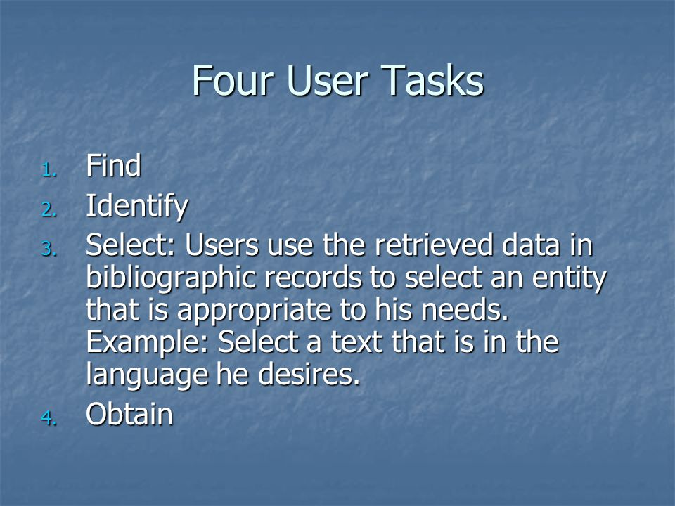 Four User Tasks 1. Find 2. Identify 3. Select: Users use the retrieved data in bibliographic records to select an entity that is appropriate to his ne