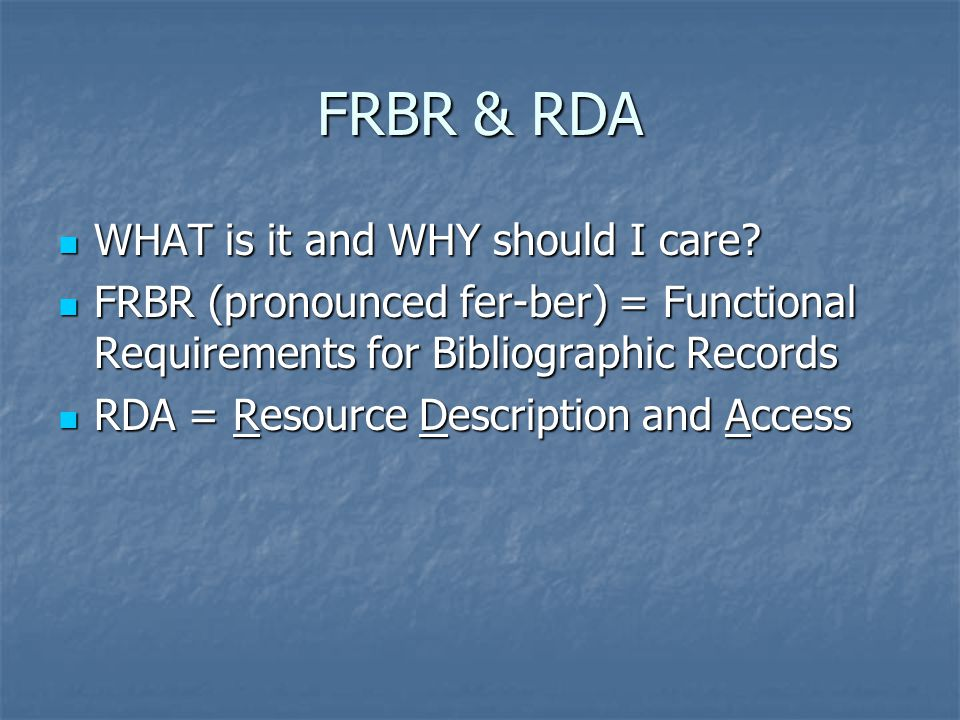 FRBR & RDA WHAT is it and WHY should I care. WHAT is it and WHY should I care.
