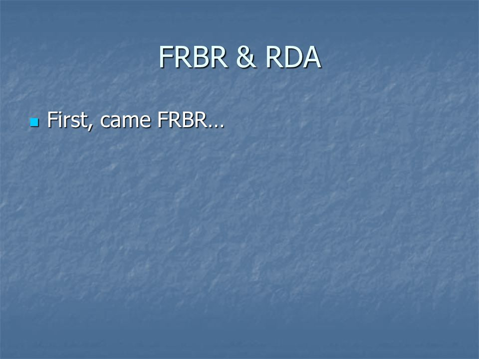 FRBR & RDA First, came FRBR… First, came FRBR…