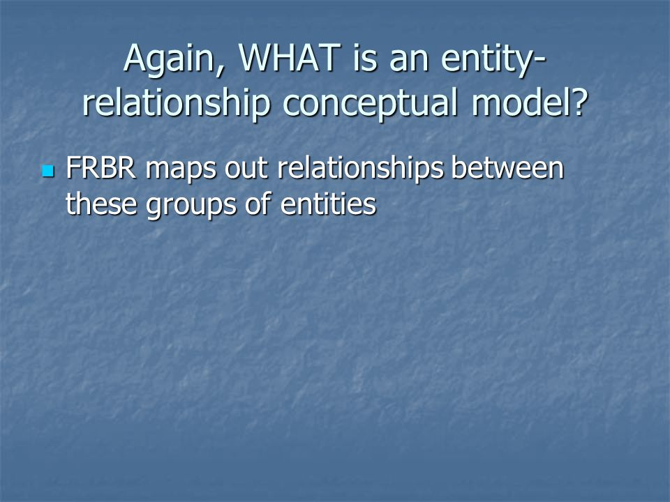 FRBR maps out relationships between these groups of entities FRBR maps out relationships between these groups of entities