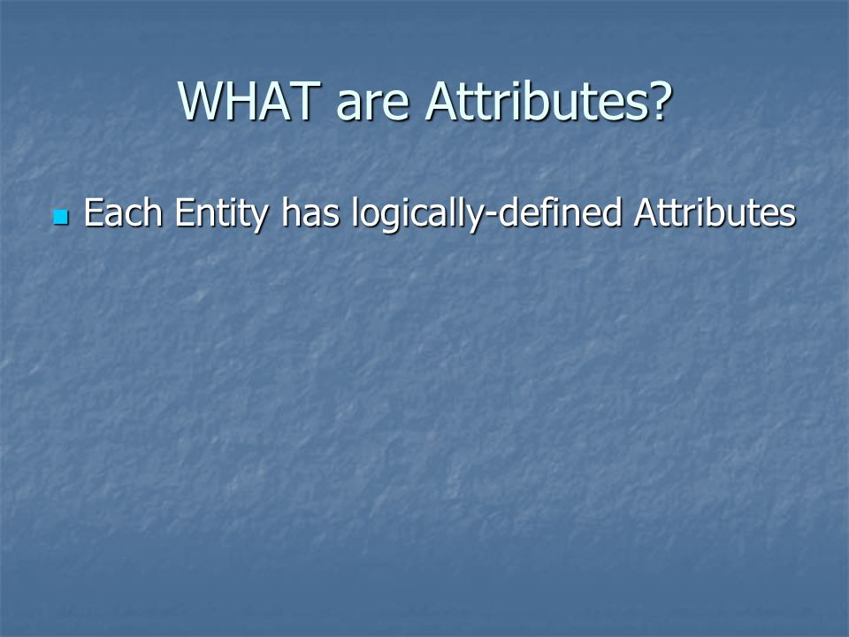 Each Entity has logically-defined Attributes Each Entity has logically-defined Attributes