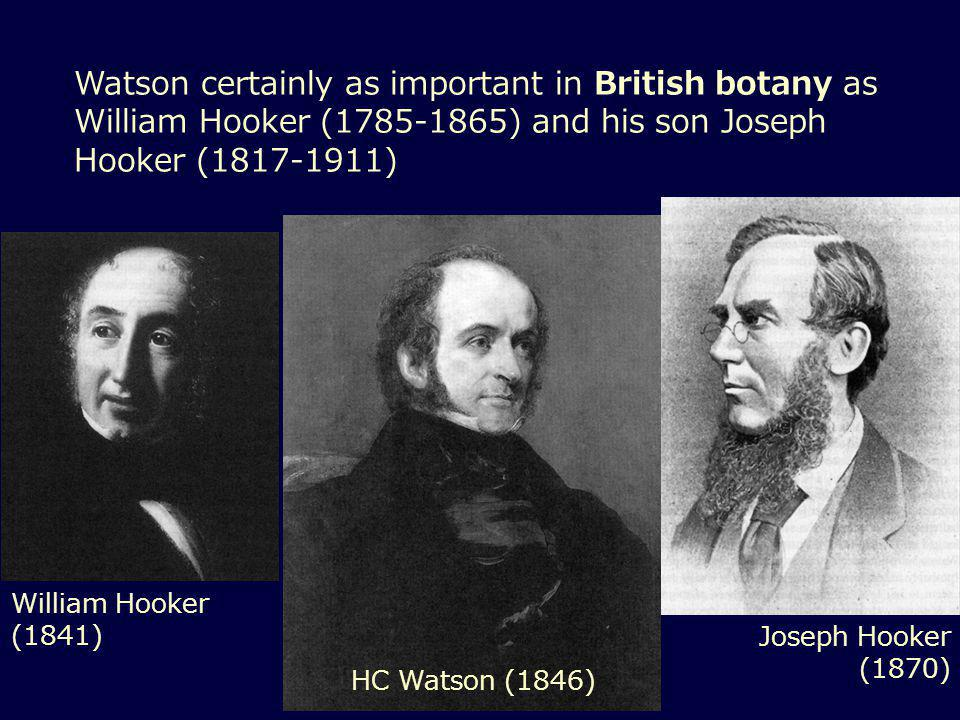 Watson certainly as important in British botany as William Hooker (1785-1865) and his son Joseph Hooker (1817-1911) William Hooker (1841) HC Watson (1846) Joseph Hooker (1870)